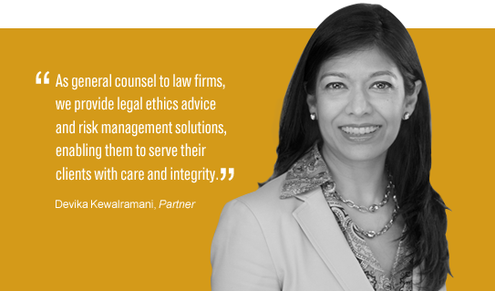 """""""As general counsel to law firms, we provide legal ethics advice and risk management solutions, enabling them to serve their clients with care and integrity."""" Devika Kewalramani"""