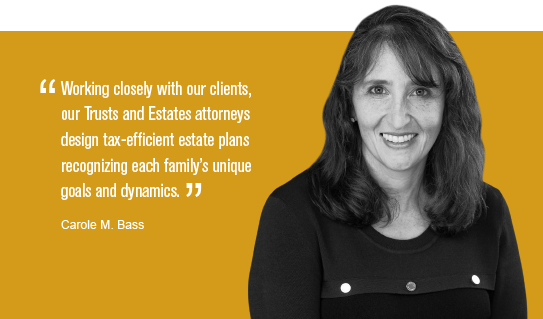 """""""Working closely with our clients, our Trusts and Estates attorneys design tax-efficient estate plans recognizing each family's unique goals and dynamics."""" Carole M. Bass"""