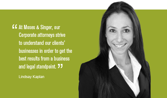 """At Moses & Singer, our Corporate attorneys strive to understand our clients' businesses in order to get the best results from a business and legal standpoint."" Lindsay Kaplan"