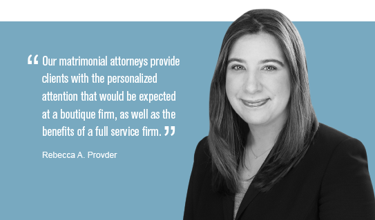 """""""Our matrimonial attorneys provide clients with the personalized attention that would be expected at a boutique firm, as well as the benefits of a full service firm."""" Rebecca A. Provder"""