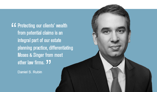 """Protecting our clients' wealth from potential claims is an integral part of our estate planning practice, differentiating Moses & Singer from most other law firms."" Daniel S. Rubin"