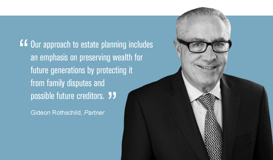 """Our approach to estate planning includes an emphasis on preserving wealth for future generations by protecting it from family disputes and possible future creditors."" Gideon Rothschild"